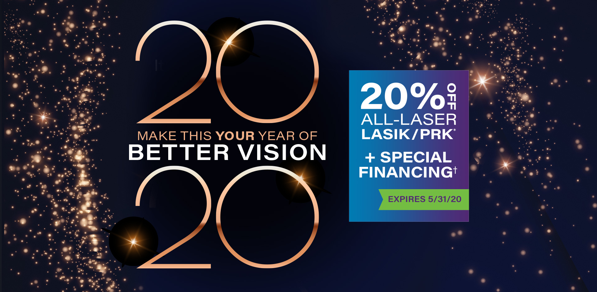 Make this your year of better vision. 20% Off all-laser LASIK/PRK & Special Financing. Expires 5/31/20