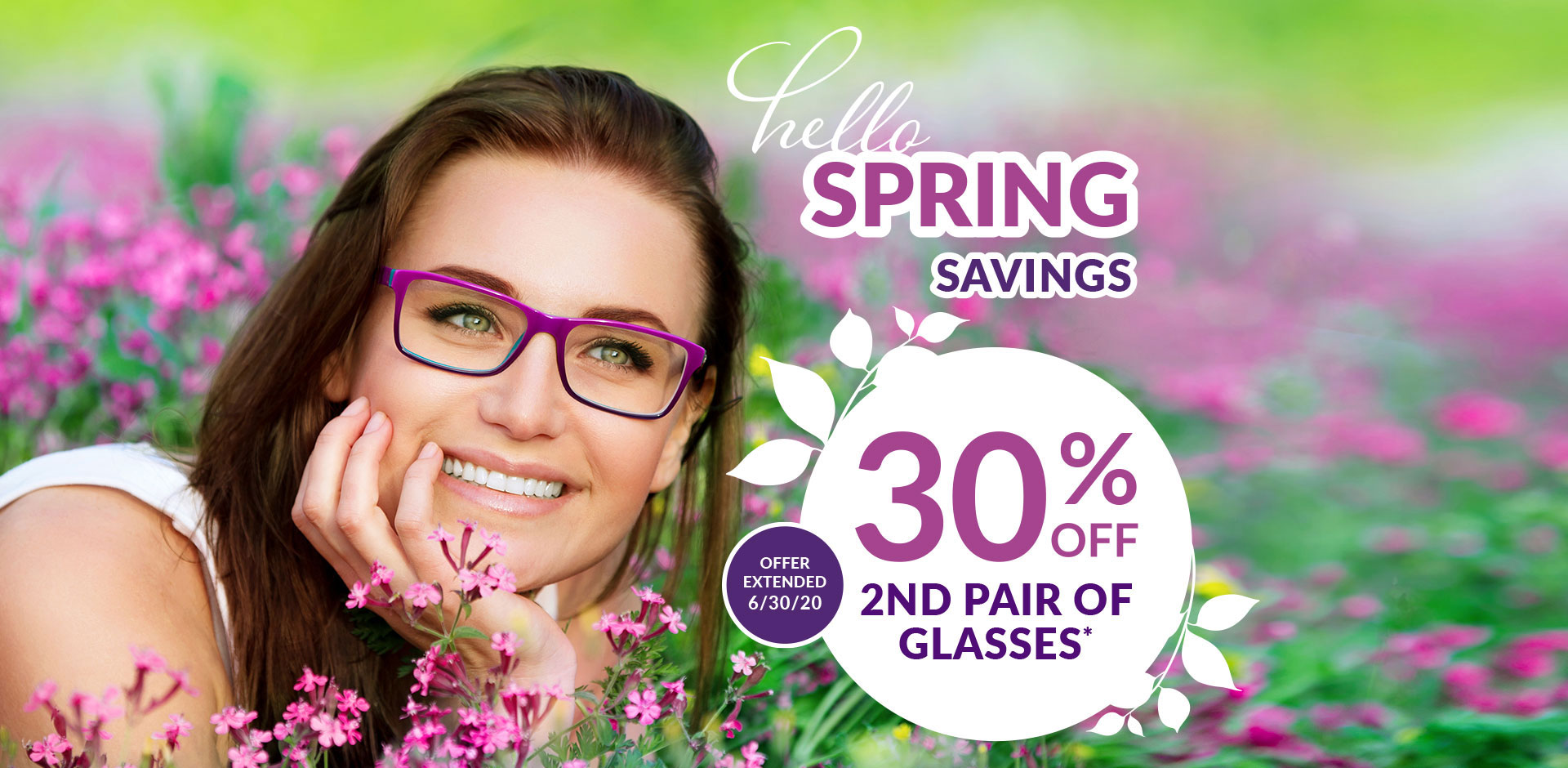 Hello Spring Savings. 30% Off 2nd Pair of Glasses. Expires 5/23/20