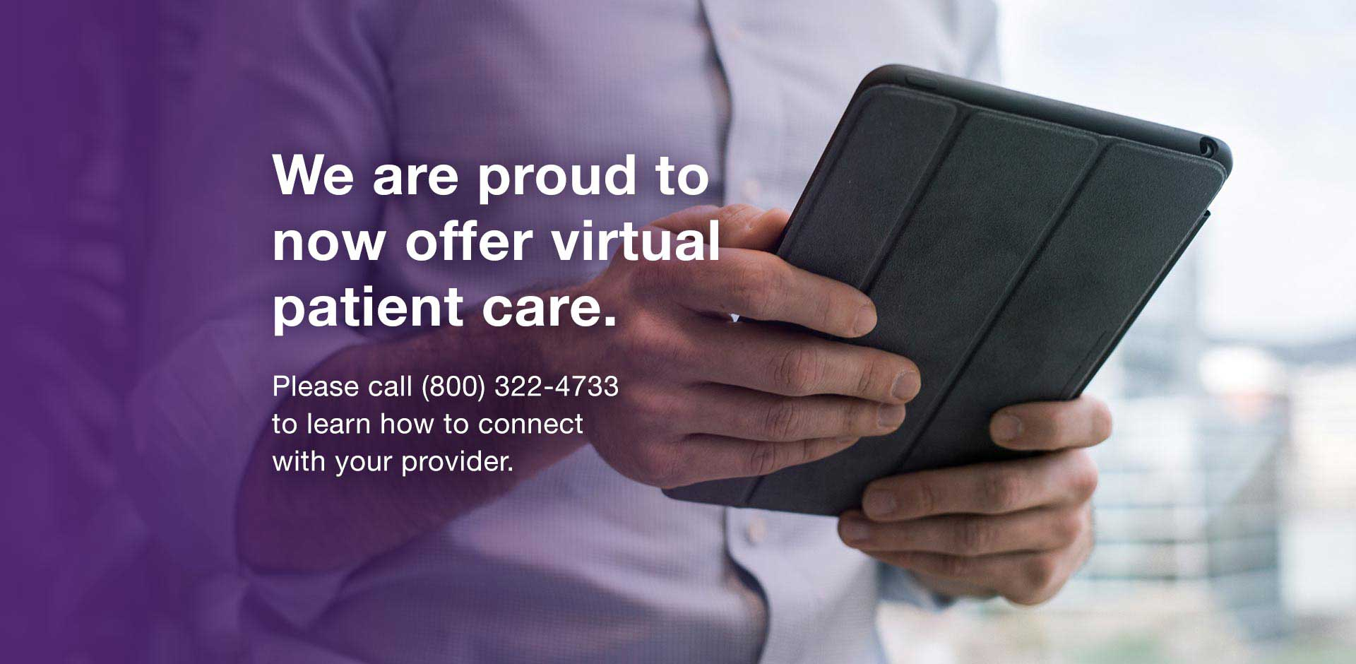We are proud to now offer virtual patient care. Please call (800)322-4733 to learn how to connect with your provider.